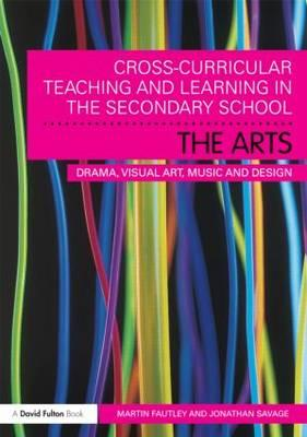 Cross-Curricular Teaching and Learning in the Secondary School... the Arts: Drama, Visual Art, Music and Design - Fautley, Martin, and Savage, Jonathan