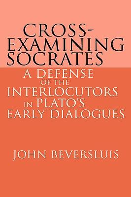 Cross-Examining Socrates: A Defense of the Interlocutors in Plato's Early Dialogues - Beversluis, John