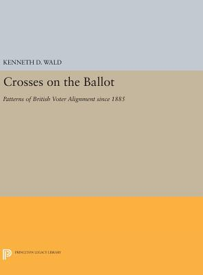 Crosses on the Ballot: Patterns of British Voter Alignment since 1885 - Wald, Kenneth D.