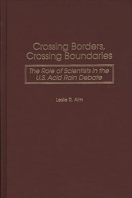 Crossing Borders, Crossing Boundaries: The Role of Scientists in the U.S. Acid Rain Debate - Alm, Leslie R
