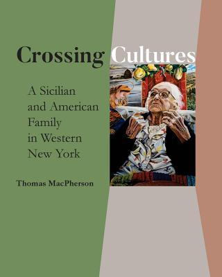 Crossing Cultures: A Sicilian and American Family in Western New York - MacPherson, Thomas