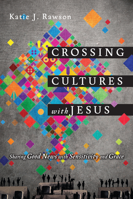 Crossing Cultures with Jesus: Sharing Good News with Sensitivity and Grace - Rawson, Katie J