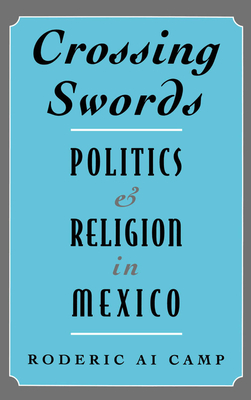 Crossing Swords: Politics and Religion in Mexico - Camp, Roderic Ai