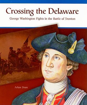 Crossing the Delaware: George Washington Fights the Battle of Trenton - Dean, Arlan