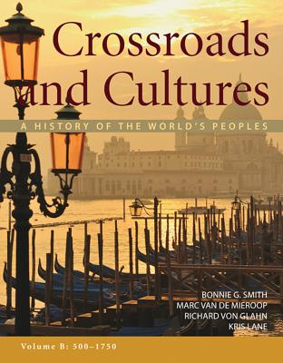 Crossroads and Cultures, Volume B: 500-1750: A History of the World's Peoples - Smith, Bonnie G, and Van De Mieroop, Marc, and Von Glahn, Richard