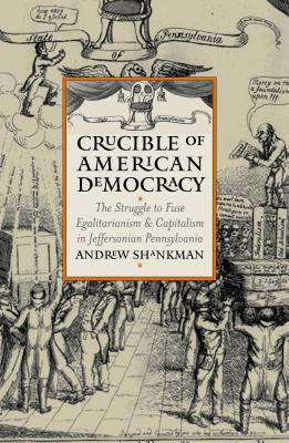Crucible of American Democracy: The Struggle to Fuse Egalitarianism and Capitalism in Jeffersonian Pennsylvania - Shankman, Andrew M
