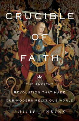 Crucible of Faith: The Ancient Revolution That Made Our Modern Religious World - Jenkins, Philip