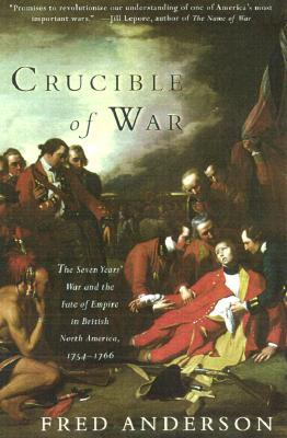 Crucible of War: The Seven Years' War and the Fate of Empire in British North America, 1754-1766 - Anderson, Fred