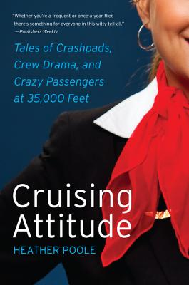 Cruising Attitude: Tales of Crashpads, Crew Drama, and Crazy Passengers at 35,000 Feet - Poole, Heather