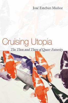 Cruising Utopia: The Then and There of Queer Futurity - Munoz, Jose Esteban