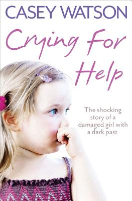 Crying for Help: The Shocking True Story of a Damaged Girl with a Dark Past - Watson, Casey