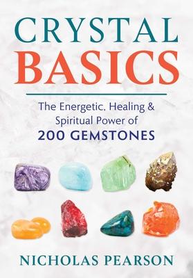 Crystal Basics: The Energetic, Healing, and Spiritual Power of 200 Gemstones - Pearson, Nicholas