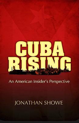 Cuba Rising: An American Insider's Perspective - Showe, Jonathan