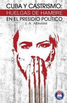 Cuba y Castrismo: Huelgas de Hambre En El Presidio Politico - Albertini, J A