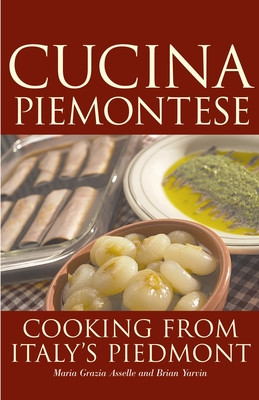 Cucina Piemontese: Cooking from Italy's Piedmont - Asselle, Maria Grazia, and Yarvin, Brian
