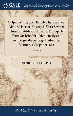 Culpeper's English Family Physician; Or, Medical Herbal Enlarged, with Several Hundred Additional Plants, Principally from Sir John Hill. Medicinally and Astrologically Arranged, After the Manner of Culpeper. of 2; Volume 1 - Culpeper, Nicholas