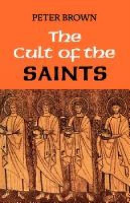 Cult of the Saints: Its Rise and Function in Latin Christianity - Brown, Peter