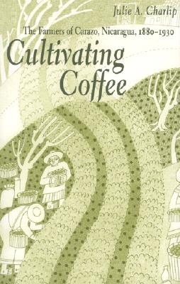 Cultivating Coffee: The Farmers of Carazo, Nicaragua, 1880-1930 - Charlip, Julie A