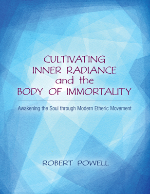 Cultivating Inner Radiance and the Body of Immortality: Awakening the Soul Through Modern Etheric Movement - Powell, Robert (Contributions by)