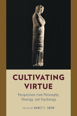 Cultivating Virtue: Perspectives from Philosophy, Theology, and Psychology - Snow, Nancy E (Editor)