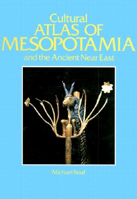 Cultural Atlas of Mesopotamia and the Ancient Near East - Roaf, Michael, and Michael Roaf