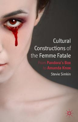 Cultural Constructions of the Femme Fatale: From Pandora's Box to Amanda Knox - Simkin, Stevie