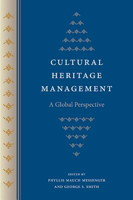 Cultural Heritage Management: A Global Perspective - Messenger, Phyllis Mauch (Editor), and Smith, George S (Editor)