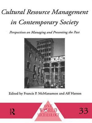 Cultural Resource Management in Contemporary Society - McManamon, Francis P, and Macmanamon, Francis P (Editor), and Hatton, Alf (Editor)