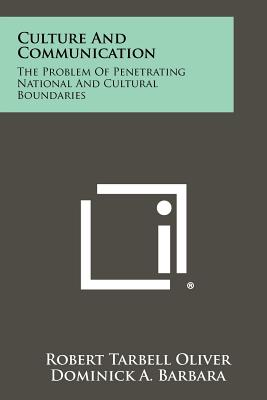 Culture and Communication: The Problem of Penetrating National and Cultural Boundaries - Oliver, Robert Tarbell, and Barbara, Dominick A (Editor)