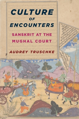 Culture of Encounters: Sanskrit at the Mughal Court - Truschke, Audrey
