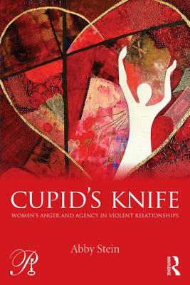 Cupid's Knife: Women's Anger and Agency in Violent Relationships - Stein, Abby