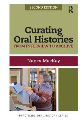 Curating Oral Histories, Second Edition: From Interview to Archive - MacKay, Nancy