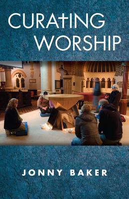 Curating Worship - Baker, Jonny