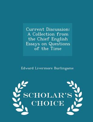 Current Discussion: A Collection from the Chief English Essays on Questions of the Time - Scholar's Choice Edition - Burlingame, Edward Livermore