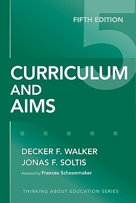 Curriculum and Aims - Walker, Decker F, and Soltis, Jonas F, and Schoonmaker, Frances