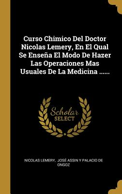 Curso Chimico del Doctor Nicolas Lemery, En El Qual Se Ense±a El Modo de Hazer Las Operaciones Mas Usuales de la Medicina ...... - Lemery, Nicolas, and Jose Assin y Palacio De Ongoz (Creator)
