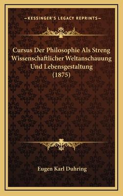 Cursus Der Philosophie ALS Streng Wissenschaftlicher Weltanschauung Und Lebensgestaltung (1875) - Duhring, Eugen Karl