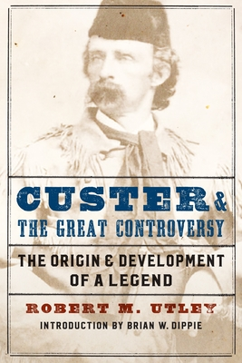 Custer and the Great Controversy: The Origin and Development of a Legend - Utley, Robert M