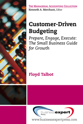 Customer-Driven Budgeting: Prepare, Engage, Execute: The Small Business Guide for Growth - Talbot, Floyd
