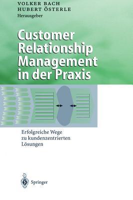 Customer Relationship Management in Der Praxis: Erfolgreiche Wege Zu Kundenzentrierten Losungen - Bach, Volker (Editor)