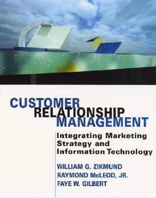 Customer Relationship Management: Integrating Marketing Strategy and Information Technology - Zikmund, William G, and McLeod, Raymond, Jr., and Gilbert, Faye W