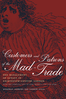 Customers and Patrons of the Mad-Trade: The Management of Lunacy in Eighteenth-Century London - Andrews, Jonathan
