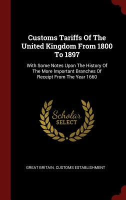 Customs Tariffs of the United Kingdom from 1800 to 1897: With Some Notes Upon the History of the More Important Branches of Receipt from the Year 1660 - Great Britain Customs Establishment (Creator)