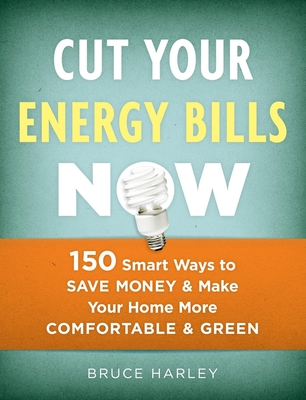 Cut Your Energy Bills Now: 150 Smart Ways to Save Money & Make Your Home More Comfortable & Green - Harley, Bruce