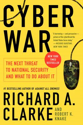 Cyber War: The Next Threat to National Security and What to Do about It - Clarke, Richard A, and Knake, Robert