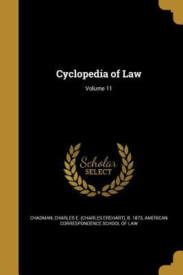 Cyclopedia of Law; Volume 11 - Chadman, Charles E (Charles Erehart) B (Creator), and American Correspondence School of Law (Creator)