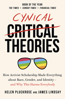 Cynical Theories: How Activist Scholarship Made Everything about Race, Gender, and Identity - And Why This Harms Everybody - Pluckrose, Helen, and Lindsay, James