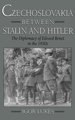 Czechoslovakia Between Stalin and Hitler: The Diplomacy of Edvard Bene%s in the 1930s - Lukes, Igor
