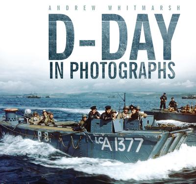 D-Day in Photographs - Whitmarsh, Andrew