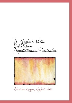 D. Gysberti Voetii Selectarum Disputationum Fasciculus - Kuyper, Abraham, D.D., LL.D, and Voetii, Gysberti